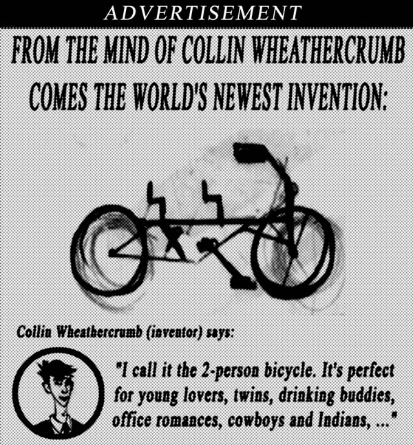 Advertisement.  From the mind of Collin Wheathercrumb comes the world's newest invention.  Collin Wheathercrumb (inventor) says I call it the 2-person bicycle.  It's perfect for young lovers, twins, drinking buddies, office romances, cowboys and Indians...